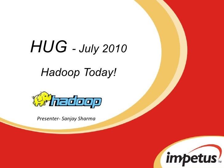 HUG  - July 2010 Hadoop Today! Presenter- Sanjay Sharma