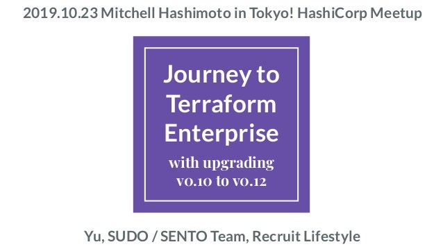 Journey to Terraform Enterprise with upgrading v0.10 to v0.12 2019.10.23 Mitchell Hashimoto in Tokyo! HashiCorp Meetup Yu,...