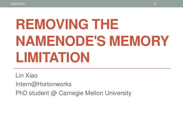 REMOVING THE NAMENODE'S MEMORY LIMITATION Lin Xiao Intern@Hortonworks PhD student @ Carnegie Mellon University 18/22/2013