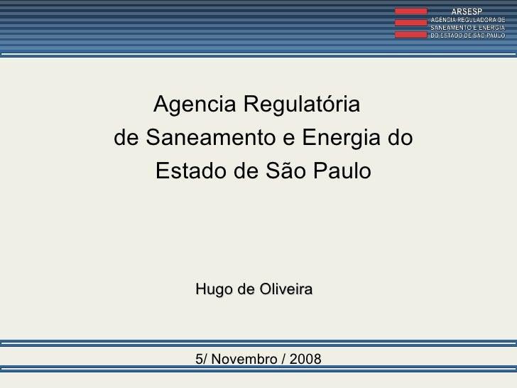 5/ Novembro / 2008 Agencia Regulatória  de Saneamento e Energia do Estado de São Paulo Hugo de Oliveira