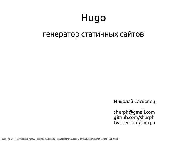 Hugo генератор статичных сайтов Николай Сасковец shurph@gmail.com github.com/shurph twitter.com/shurph 2018-03-31, Линуксо...