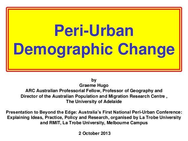 Peri-Urban Demographic Change by Graeme Hugo ARC Australian Professorial Fellow, Professor of Geography and Director of th...