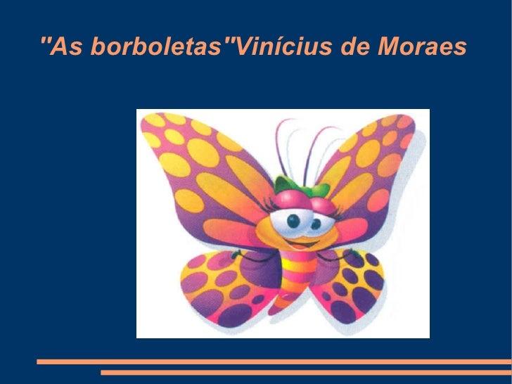 ''As borboletas''Vinícius de Moraes