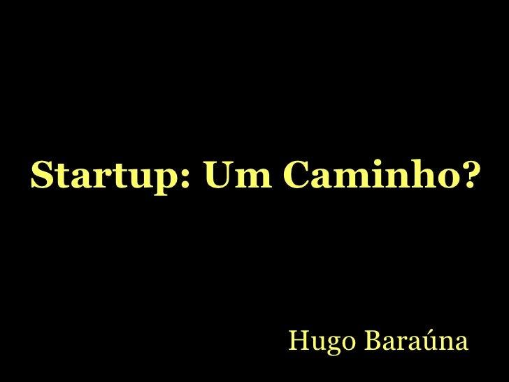 Startup: Um Caminho? Hugo Baraúna
