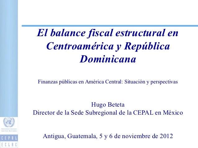 El balance fiscal estructural en  Centroamérica y República          Dominicana Finanzas públicas en América Central: Situ...