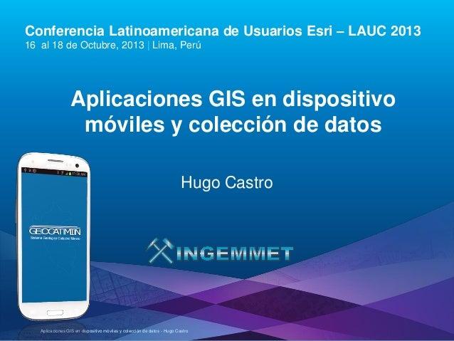 Conferencia Latinoamericana de Usuarios Esri – LAUC 2013 16 al 18 de Octubre, 2013 | Lima, Perú  Aplicaciones GIS en dispo...