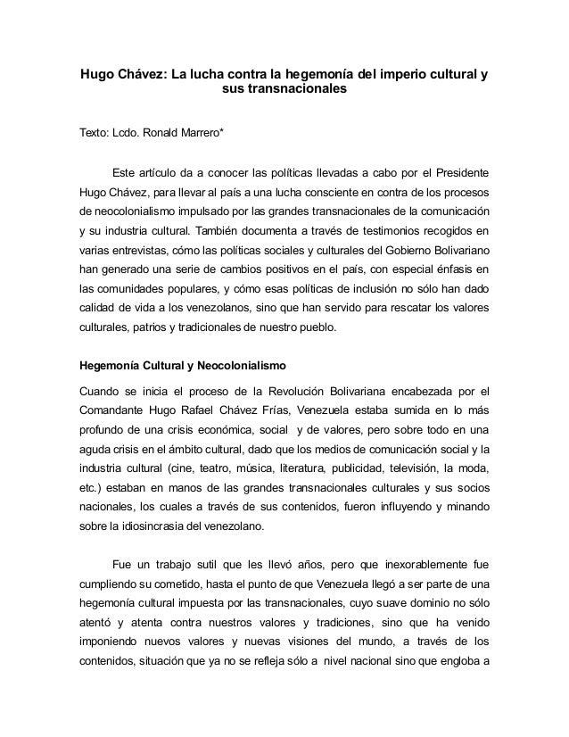 Hugo Chávez: La lucha contra la hegemonía del imperio cultural y sus transnacionales Texto: Lcdo. Ronald Marrero* Este art...
