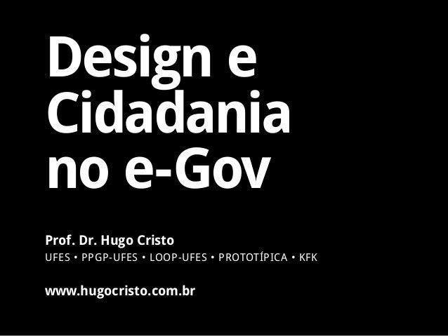 Design e Cidadania no e-Gov www.hugocristo.com.br Prof. Dr. Hugo Cristo UFES • PPGP-UFES • LOOP-UFES • PROTOTÍPICA • KFK