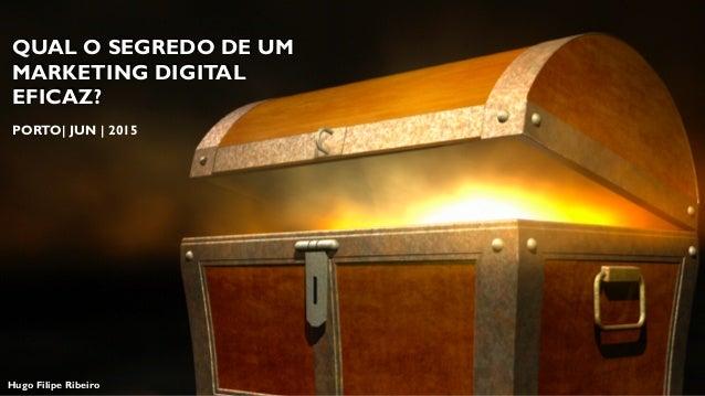 QUAL O SEGREDO DE UM MARKETING DIGITAL EFICAZ? Hugo Filipe Ribeiro PORTO| JUN | 2015