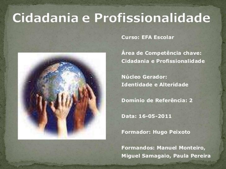Cidadaniae Profissionalidade<br />Curso:EFA Escolar<br />Área de Competência chave:<br />Cidadania e Profissionalidade<br ...