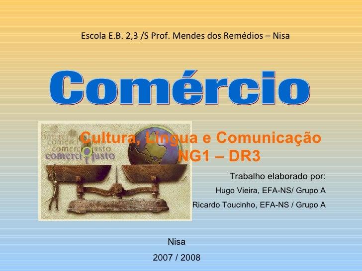 Escola E.B. 2,3 /S Prof. Mendes dos Remédios – Nisa Comércio Trabalho elaborado por: Hugo Vieira, EFA-NS/ Grupo A Ricardo ...