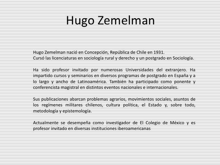 Hugo Zemelman <br />Hugo Zemelman nació en Concepción, República de Chile en 1931. <br />Cursó las licenciaturas en sociol...