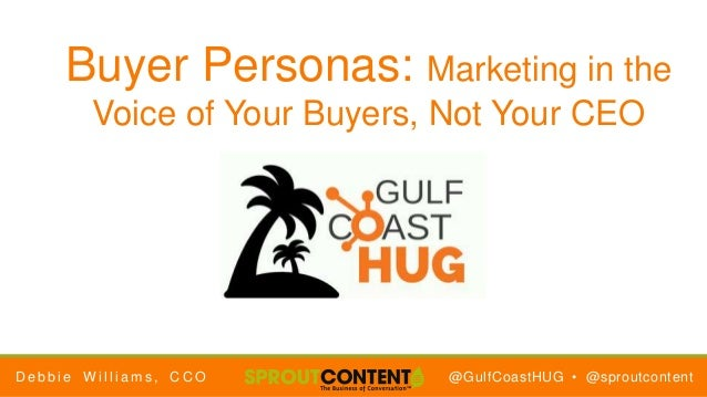 @GulfCoastHUG • @sproutcontent Buyer Personas: Marketing in the Voice of Your Buyers, Not Your CEO D e b b i e W i l l i a...