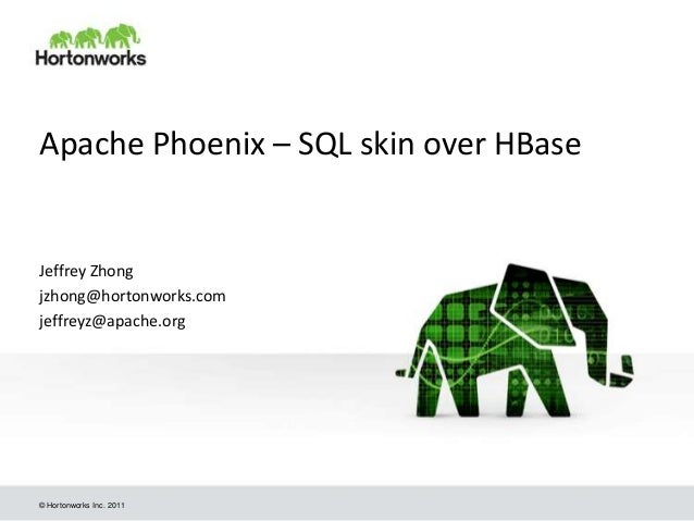© Hortonworks Inc. 2011 Apache Phoenix – SQL skin over HBase Jeffrey Zhong jzhong@hortonworks.com jeffreyz@apache.org