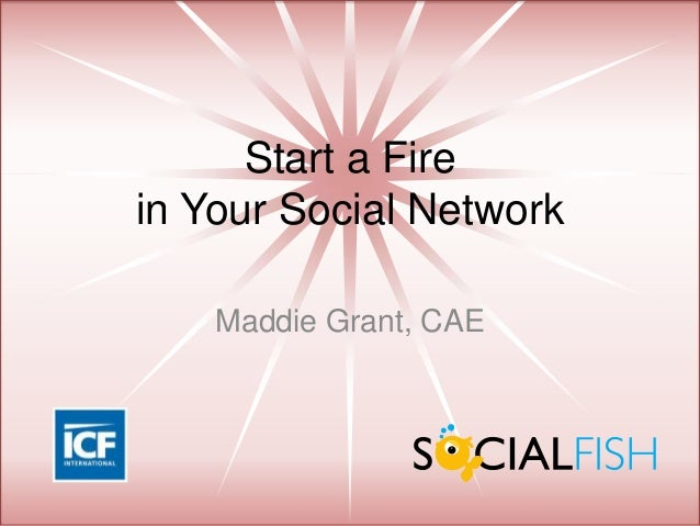 Start a Fire in Your Social Network Maddie Grant, CAE