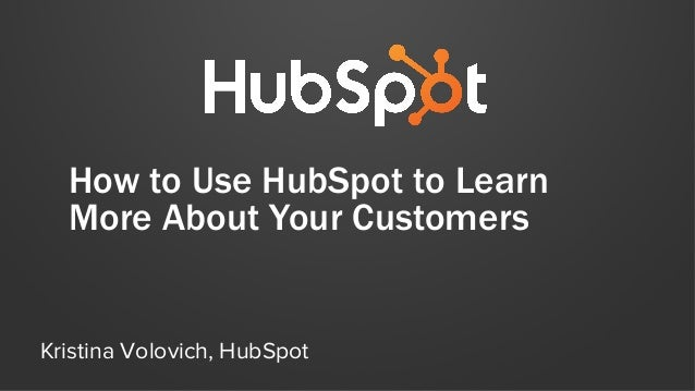 How to Use HubSpot to Learn More About Your Customers Kristina Volovich, HubSpot