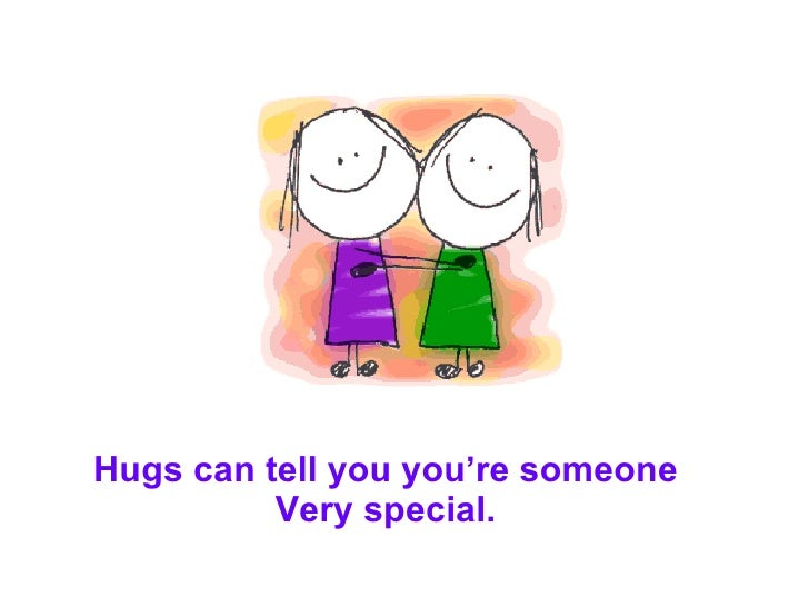 Hugs can tell you you're someone Very special.