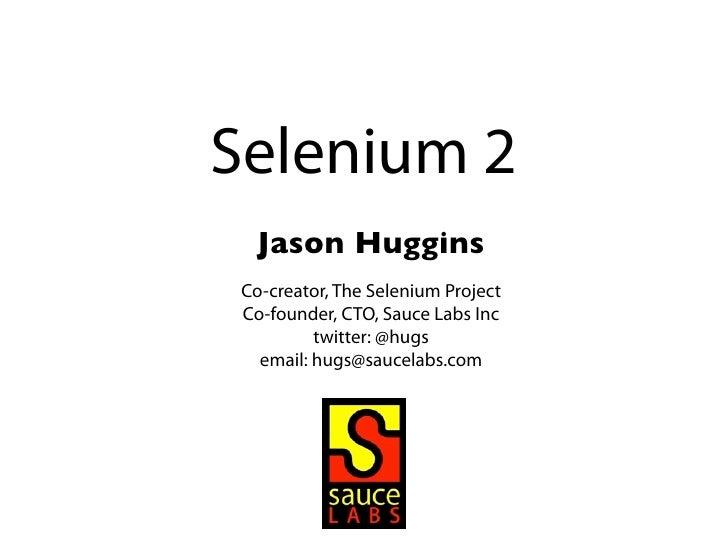 Selenium 2 Jason HugginsCo-creator, The Selenium ProjectCo-founder, CTO, Sauce Labs Inc         twitter: @hugs  email: hug...