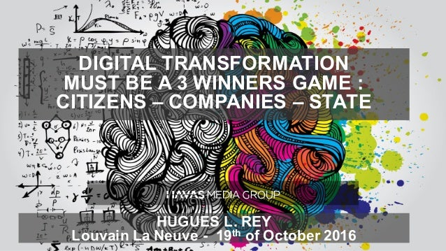 DIGITAL TRANSFORMATION MUST BE A 3 WINNERS GAME : CITIZENS – COMPANIES – STATE HUGUES L. REY Louvain La Neuve - 19th of Oc...