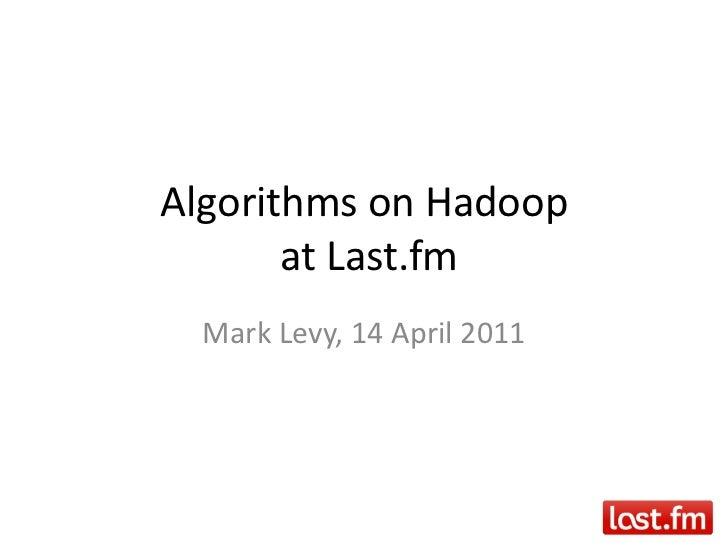 Algorithms on Hadoop at Last.fm<br />Mark Levy, 14 April 2011<br />