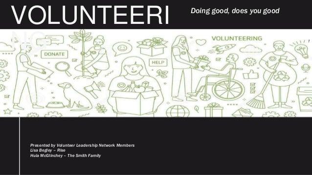 VOLUNTEERI NG Presented by Volunteer Leadership Network Members Lisa Begley – Rise Huia McGlinchey – The Smith Family 1 Do...