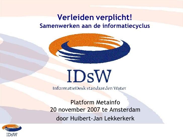 Verleiden verplicht! Samenwerken aan de informatiecyclus Platform Metainfo 20  november  2007 te  Amsterdam door Huibert-J...