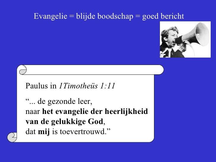"""Evangelie = blijde boodschap = goed bericht Paulus in  1Timotheüs 1:11 """" ... de gezonde leer,  naar  het evangelie der hee..."""