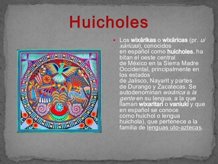  Los wixárikas o wixáricas (pr.   ui  xáricas), conocidos  en español como huicholes, ha  bitan el oeste central  de Méxi...