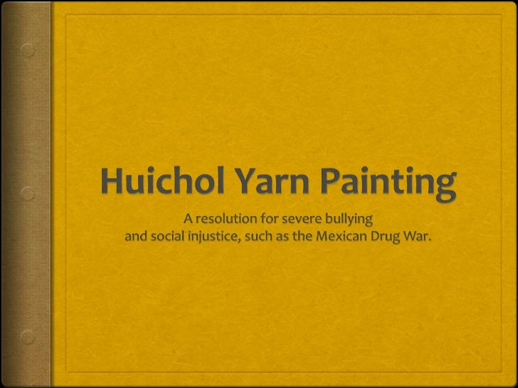 Huichol Yarn Painting<br />A resolution for severe bullying<br />and social injustice, such as the Mexican Drug War.<br />