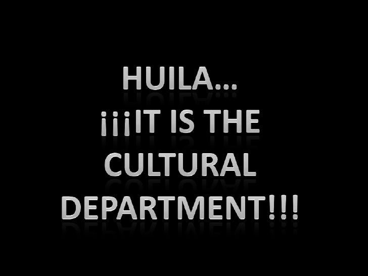HUILA… <br />¡¡¡IT IS THE CULTURAL <br />DEPARTMENT!!!<br />