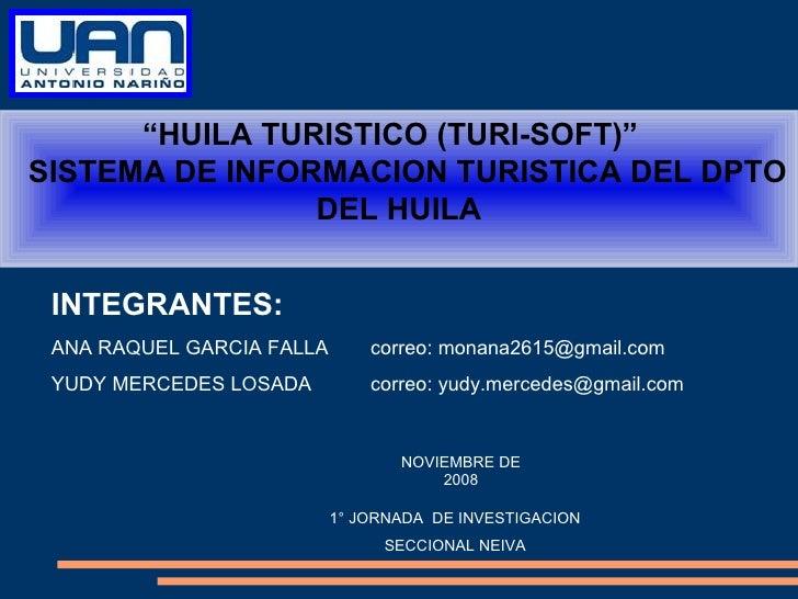 """"""" HUILA TURISTICO (TURI-SOFT)""""  SISTEMA DE INFORMACION TURISTICA DEL DPTO DEL HUILA INTEGRANTES: ANA RAQUEL GARCIA F..."""