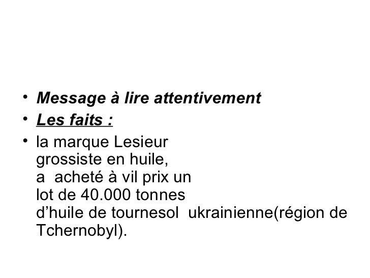 <ul><li>Message à lire attentivement </li></ul><ul><li>Les faits: </li></ul><ul><li>la marque Lesieur  grossiste en huile...