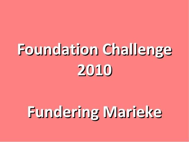 Foundation ChallengeFoundation Challenge 20102010 Fundering MariekeFundering Marieke