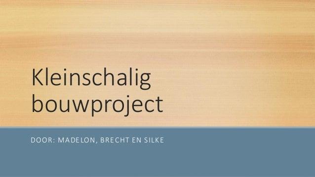 Kleinschalig bouwproject DOOR: MADELON, BRECHT EN SILKE
