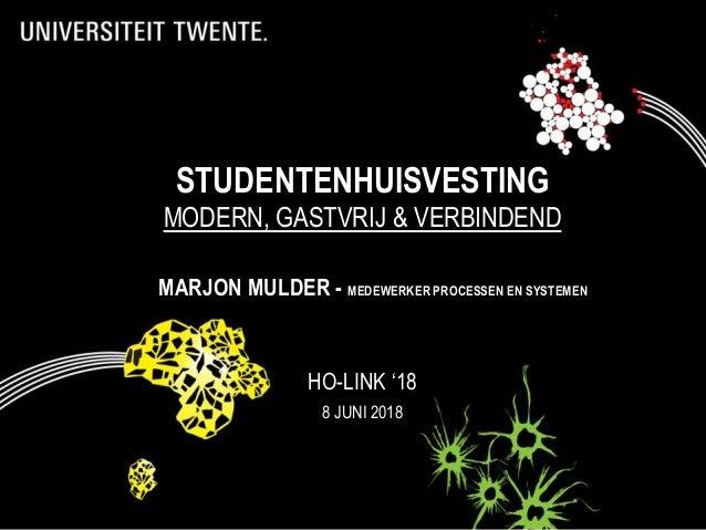 STUDENTENHUISVESTING MODERN, GASTVRIJ & VERBINDEND HO-LINK '18 8 JUNI 2018 MARJON MULDER - MEDEWERKER PROCESSEN EN SYSTEMEN