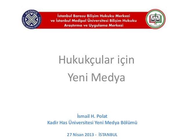 İsmail H. PolatKadir Has Üniversitesi Yeni Medya Bölümü27 Nisan 2013 - İSTANBULHukukçular içinYeni Medya