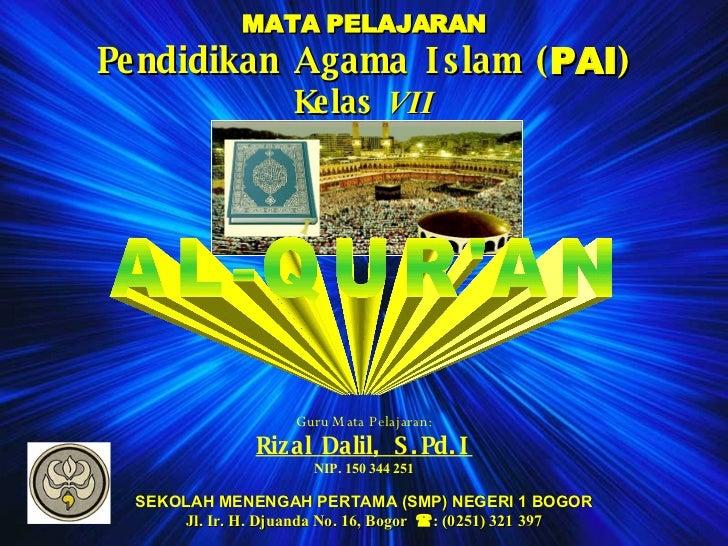 MATA PELAJARAN Pendidikan Agama Islam ( PAI ) Kelas  VII AL-QUR'AN Guru Mata Pelajaran: Rizal Dalil, S.Pd.I NIP. 150 344 2...