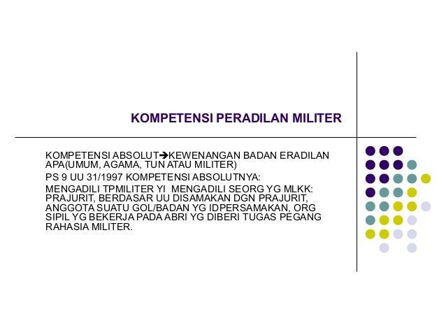 KOMPETENSI PERADILAN MILITERKOMPETENSI ABSOLUTKEWENANGAN BADAN ERADILANAPA(UMUM, AGAMA, TUN ATAU MILITER)PS 9 UU 31/1997 ...
