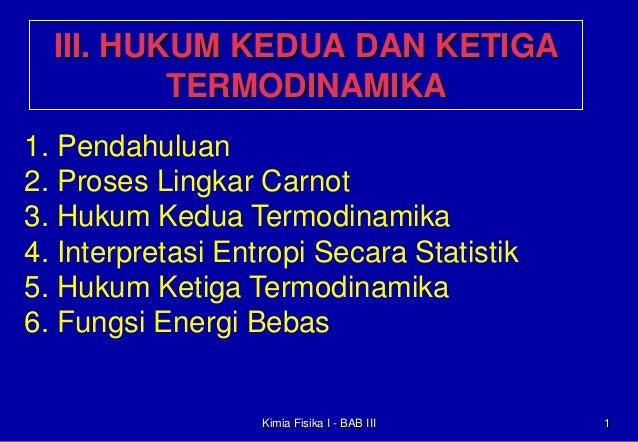 III. HUKUM KEDUA DAN KETIGA TERMODINAMIKA 1. Pendahuluan 2. Proses Lingkar Carnot 3. Hukum Kedua Termodinamika 4. Interpre...