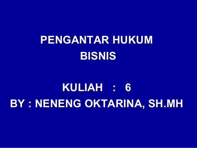 PENGANTAR HUKUM         BISNIS         KULIAH : 6BY : NENENG OKTARINA, SH.MH