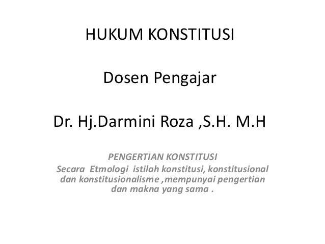 HUKUM KONSTITUSI Dosen Pengajar Dr. Hj.Darmini Roza ,S.H. M.H PENGERTIAN KONSTITUSI Secara Etmologi istilah konstitusi, ko...