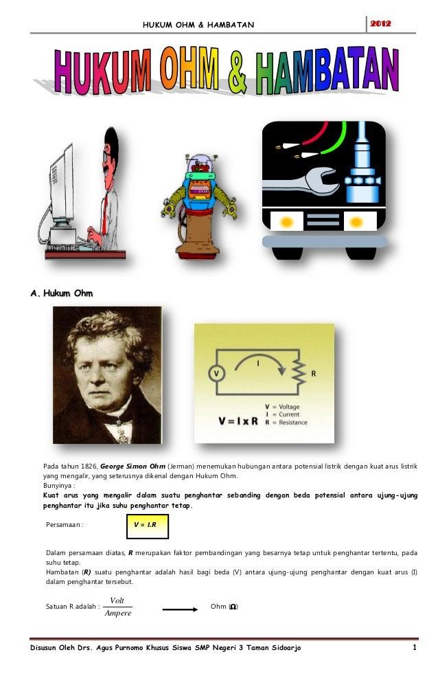 HUKUM OHM & HAMBATAN  2012  A. Hukum Ohm  Pada tahun 1826, George Simon Ohm (Jerman) menemukan hubungan antara potensial l...
