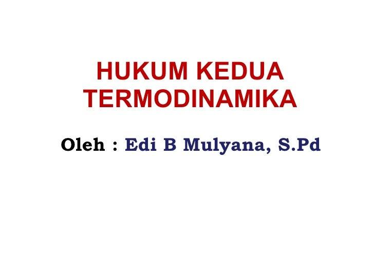 HUKUM KEDUA TERMODINAMIKA Oleh :   Edi B Mulyana, S.Pd