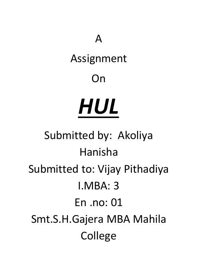 A Assignment On HUL Submitted by: Akoliya Hanisha Submitted to: Vijay Pithadiya I.MBA: 3 En .no: 01 Smt.S.H.Gajera MBA Mah...