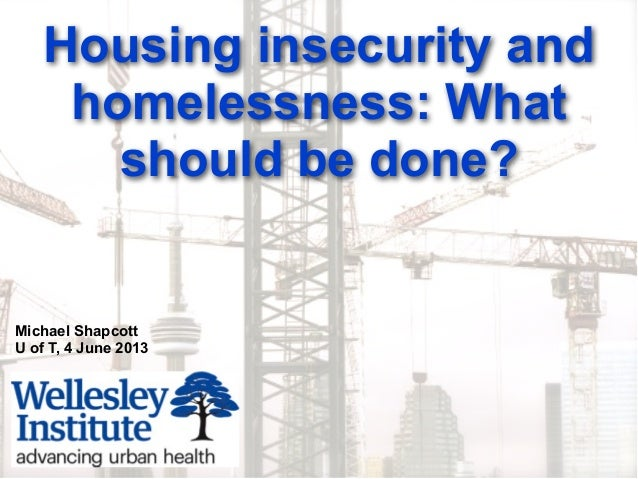 Housing insecurity andhomelessness: Whatshould be done?Michael ShapcottU of T, 4 June 2013