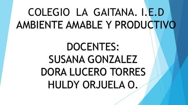 COLEGIO LA GAITANA. I.E.D AMBIENTE AMABLE Y PRODUCTIVO DOCENTES: SUSANA GONZALEZ DORA LUCERO TORRES HULDY ORJUELA O.
