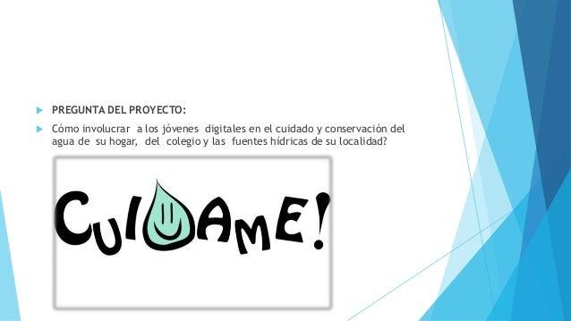  PREGUNTA DEL PROYECTO:  Cómo involucrar a los jóvenes digitales en el cuidado y conservación del agua de su hogar, del ...