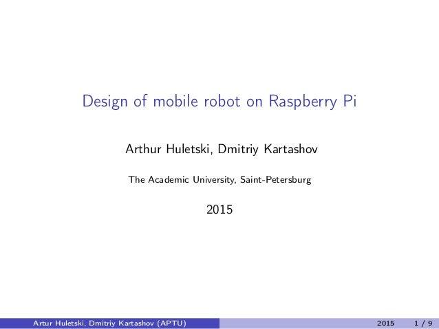 Design of mobile robot on Raspberry Pi Arthur Huletski, Dmitriy Kartashov The Academic University, Saint-Petersburg 2015 A...
