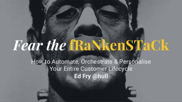Fear the fRaNkenSTaCk How to Automate, Orchestrate & Personalise Your Entire Customer Lifecycle Ed Fry @hull