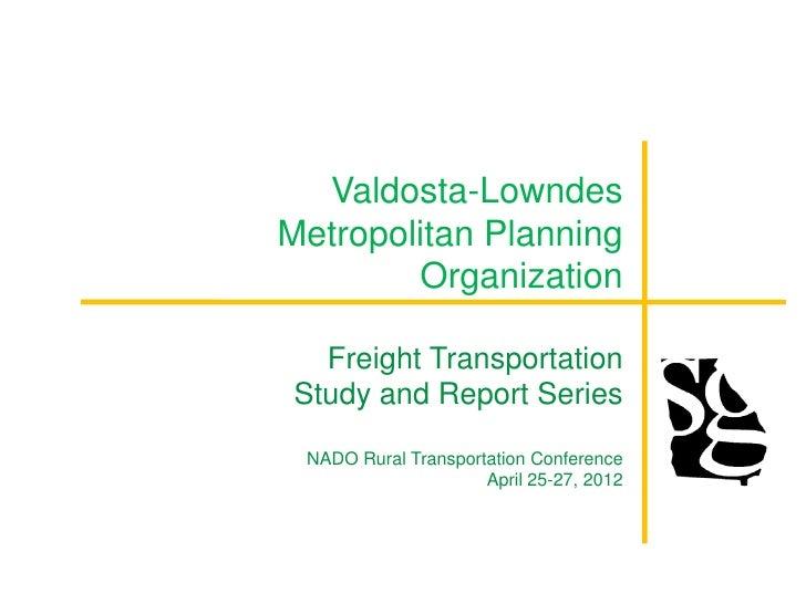 Valdosta-LowndesMetropolitan Planning        Organization   Freight Transportation Study and Report Series NADO Rural Tran...